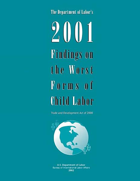 The Department of Labor's 2001 findings on the worst forms of child labor : Trade and Development Act of 2000.