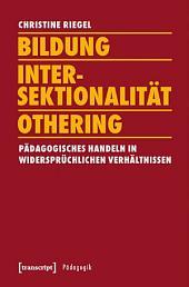Bildung - Intersektionalität - Othering: Pädagogisches Handeln in widersprüchlichen Verhältnissen