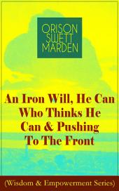 An Iron Will, He Can Who Thinks He Can & Pushing To The Front (Wisdom & Empowerment Series): How to Achieve Self-Reliance Which Leads to Vigorous Self-Faith, Personal Growth & Success