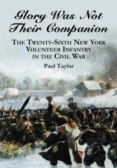 Glory Was Not Their Companion: The Twenty-Sixth New York Volunteer Infantry in the Civil War