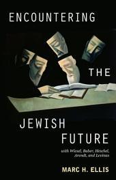 Encountering the Jewish Future: With Elie Wiesel, Martin Buber, Abraham Joshua Heschel, Hannah Arendt, Emmanuel Levinas