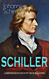 SCHILLER - Vollständige Lebensgeschichte in 6 Bänden: Eine romanhafte Biografie