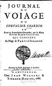 Journal du voiage du Chevalier Chardin en Perse et aux Indes orientales la Mer Noire et par la Colchide: Qui contient le voiage de Paris à Ispahan