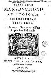 Iusti LipsI Manuductionis ad stoicam philosophiam libri tres: L. Annaeo Senecae, aliísque scriptoribus illustrandis