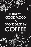 Today's Good Mood Is Sponsored by Coffee: Composition Notebook Journal with Funny Coffee Quotes, Lined Paper for Coffee Lovers and Baristas, (6 X 9) B