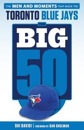 Big 50: Toronto Blue Jays: The Men and Moments that Made the Toronto Blue Jays