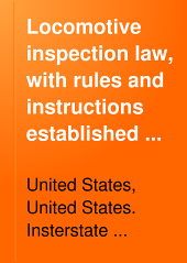 Locomotive Inspection Law, with Rules and Instructions Established in Conformity Therewith, Also Safety Appliance Standards for Steam Locomotives