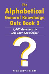 The Alphabetical General Knowledge Quiz Book 2: 1,000 Questions to Test Your Knowledge!, Book 2