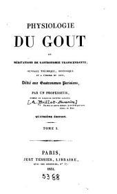 Physiologie du gout; ou, Méditations de gastronomie transcendante ...: dédié aux gastronomes parisiens par un professeur, Volume1