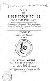 Vie De Frederic II. Roi De Prusse: Accompagnée de Remarques, Pièces justificatives et d'un grand nombre d'Anecdotes dont la plupart n'ont point encore été publiées. Lettres sur Frédéric ; T. 1, Volume5