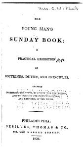The Young man's Sunday book: a practical exhibition of doctrines, duties, and principles, adapted to improve the taste, to excite the reflection, and to promote the piety, usefulness, and happiness, of the young