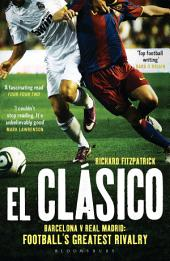 El Clasico: Barcelona v Real Madrid: Football's Greatest Rivalry