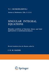 Singular Integral Equations: Boundary problems of functions theory and their applications to mathematical physics