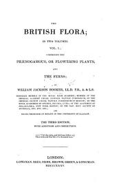 The British Flora; in Two Volumes. Vol. 1, Comprising the Phaenogamous Or Flowering Plants, and the Ferns ... Third Edition, with Additions, Etc