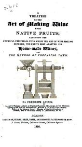 A Treatise on the Art of Making Wine from Native Fruits: Exhibiting the Chemical Principles Upon which the Art of Wine Making Depends, the Fruits Best Adapted for Home Made Wines, and the Method of Preparing Them