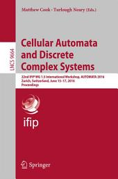 Cellular Automata and Discrete Complex Systems: 22nd IFIP WG 1.5 International Workshop, AUTOMATA 2016, Zurich, Switzerland, June 15-17, 2016, Proceedings