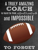 A Truly Amazing Coach Is Hard to Find, Difficult to Part with and Impossible to Forget: Thank You Appreciation Gift for Football Coaches: Notebook Jou