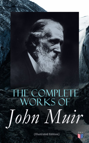The Complete Works of John Muir  Illustrated Edition