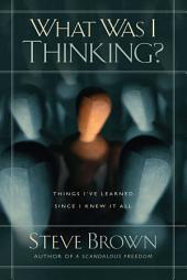 What Was I Thinking?: Things I've Learned Since I Knew It All