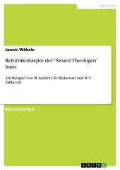 Reformkonzepte der 'Neuen Theologen' Irans: Am Beispiel von M. Kadivar, M. Shabestari und H.Y. Eshkevari