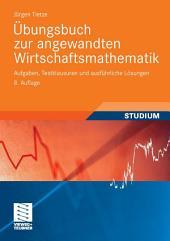 Übungsbuch zur angewandten Wirtschaftsmathematik: Aufgaben, Testklausuren und ausführliche Lösungen, Ausgabe 8