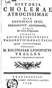 Historia cholerae atrocissimae quam sustinvit ipse, persanavit aegerrime, atque in usus publicos