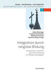 Integration durch religiöse Bildung. Perspektiven zwischen beruflicher Bildung und Religionspädagogik: Perspektiven zwischen beruflicher Bildung und Religionspädagogik