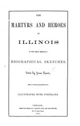 The Martyrs And Heroes Of Illinois In The Great Rebellion Biographical Sketches Edited By J Barnet Illustrated With Portraits Book PDF