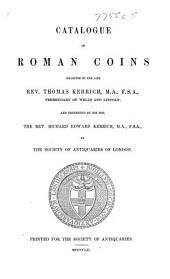 Catalogue of Roman Coins, collected by ... T. Kerrich, and presented by his son, R. E. Kerrich, to the Society of Antiquaries