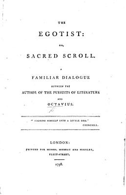 The Egotist  Or  Sacred Scroll  a Familiar Dialogue  in Verse   Between the Author of    The Pursuits of Literature     i e  T  J  Mathias  and Octavius PDF