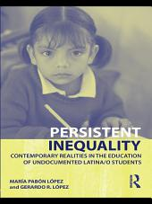 Persistent Inequality: Contemporary Realities in the Education of Undocumented Latina/o Students