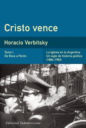 Cristo vence (Tomo 1). De Roca a Perón: La iglesia en la Argentina. Un siglo de historia política (1884-1983)