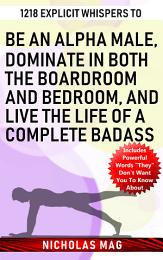 1218 Explicit Whispers to Be an Alpha Male, Dominate in Both the Boardroom and Bedroom, and Live the Life of a Complete Badass