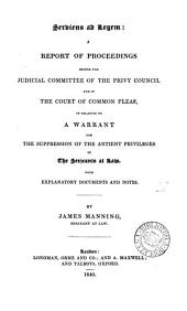 Serviens Ad Legem: A Report of Proceedings Before the Judicial Committee of the Privy Council and in the Court of Common Pleas, in Relation to a Warrant for the Suppression of the Antient Privileges of the Serjeants at Law : with Explanatory Documents and Notes