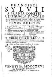 Francisci Sylvii ... Commentarii in totam primam partem s. Thomæ Aquinatis doctoris angelici et communis, tomus primus [-sextus]: Tomus quintus complectens varia ejus opuscula, 1. De primo motore. 2. De statu hominis post peccatum. 3. Orationes theologicas, panegyristicas ... 4. Orationem apologeticam pro d. Thoma ... 5. Controversia fidei. 6. Resolutiones varias. 7. Orationes theologicas variorum casuum ... Recensebat fr. Norbertus D'Elbeque .., Volume 5