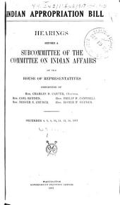 Indian Appropriation Bill: Hearings Before a Subcommittee...Dec. 4-14, 1917; Jan. 9, 1918