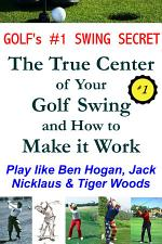 Golf's #1 Swing Secret: The True Center of your Golf Swing and How to Make it Work: How to Play Golf like Ben Hogan, Jack Nicklaus & Tiger Woods