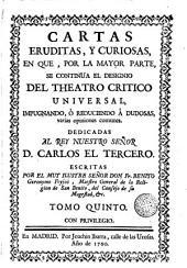 Cartas eruditas y curiosas, 5: en que por la mayor parte se continùa el designio de el Theatro critico universal, impugnando o reduciendo à dudosas, varias opiniones comunes ...