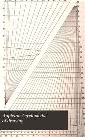 Appletons' Cyclopædia of Drawing: Designed as a Text-book for the Mechanic, Architect, Engineer, and Surveyor, Comprisng Geometrical Projection, Mechanical, Architectural, and Topographical Drawing, Perspective, and Isometry