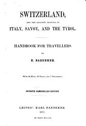 Switzerland, and the Adjacent Portions of Italy, Savoy and the Tyrol: Handbook for Travellers