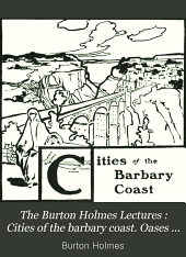 The Burton Holmes Lectures: Cities of the barbary coast. Oases of the Algerian Sahara. Southern Spain