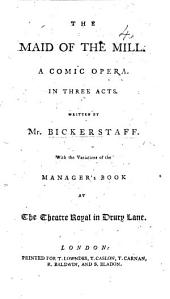 The Maid of the Mill. A comic opera ... as performed at the Theatre-Royal, Covent-Garden, etc. With a titlepage dated 1791