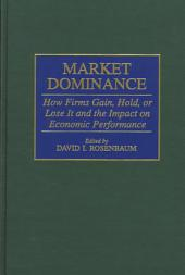 Market Dominance: How Firms Gain, Hold, Or Lose it and the Impact on Economic Performance