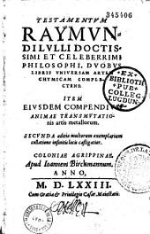 Testamentum Raymundi Lulli... duobus libris universam artem chymicam complectens, item ejusdem compendium animae transmutationis artis metallorum