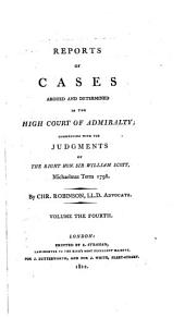 Reports of Cases Argued and Determined in the High Court of Admiralty: Commencing with the Judgments of the Right Hon. Sir William Scott, Michaelmas Term 1798-1808, Volume 4