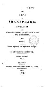 The life of Shakspeare; enquiries into the originality of his dramatic plots and characters; and essays on the ancient theatres and theatrical usages