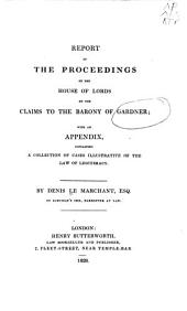 Report of the proceedings of the House of Lords on the claims to the barony of Gardner: with an appendix, containing a collection of cases illustrative of the law of legitimacy