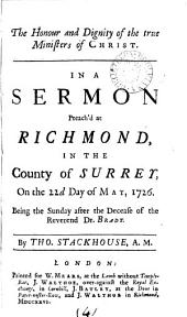 The Honour and Dignity of the True Ministers of Christ. In a Sermon Preach'd at Richmond, in the County of Surrey, on the 22d Day of May, 1726. Being the Sunday After the Decease of the Reverend Dr. Brady. By Tho. Stackhouse, A.M.