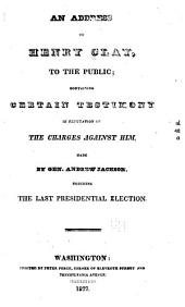An Address of Henry Clay, to the Public: Containing Certain Testimony in Refutation of the Charges Against Him, Made by Gen. Andrew Jackson, Touching the Last Presidential Election, Issue 1