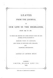 Leaves from the Journal of our Life in the Highlands, from 1848 to 1861. To which are prefixed and added, extracts from the same journal, giving an account of earlier visits to Scotland, and tours in England and Ireland, and yachting excursions. [By Queen Victoria.] Edited by A. Helps